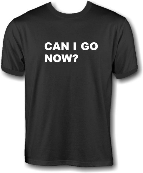 T-Shirt - Can I go now